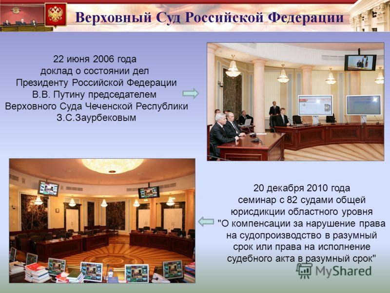 22 июня 2006 года доклад о состоянии дел Президенту Российской Федерации В.В. Путину председателем Верховного Суда Чеченской Республики З.С.Заурбековым 20 декабря 2010 года семинар с 82 судами общей юрисдикции областного уровня