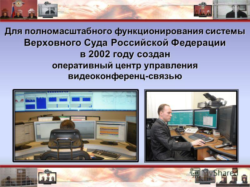 Для полномасштабного функционирования системы Верховного Суда Российской Федерации в 2002 году создан оперативный центр управления видеоконференц-связью