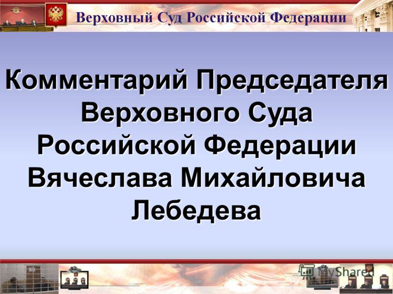 Комментарий Председателя Верховного Суда Российской Федерации Вячеслава Михайловича Лебедева