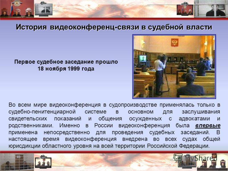 История видеоконференц-связи в судебной власти Первое судебное заседание прошло 18 ноября 1999 года Во всем мире видеоконференция в судопроизводстве применялась только в судебно-пенитенциарной системе в основном для заслушивания свидетельских показан
