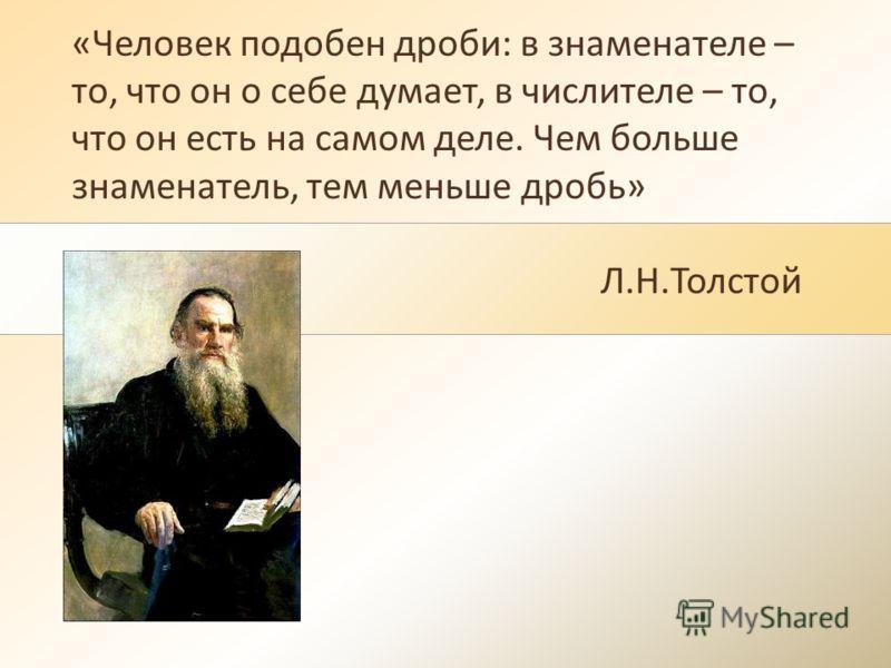 «Человек подобен дроби: в знаменателе – то, что он о себе думает, в числителе – то, что он есть на самом деле. Чем больше знаменатель, тем меньше дробь» Л.Н.Толстой