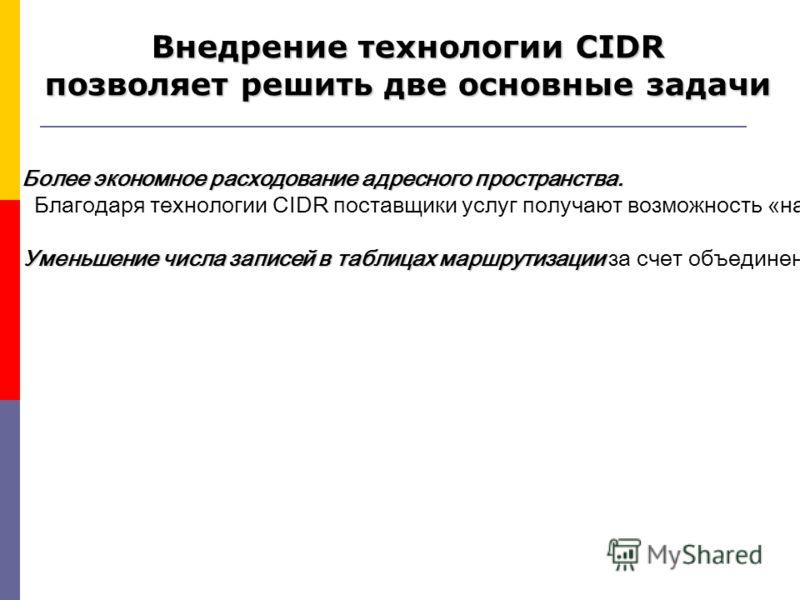 Более экономное расходование адресного пространства. Благодаря технологии CIDR поставщики услуг получают возможность «нарезать» блоки из выделенного им адресного пространства в точном соответствии с требованиями каждого клиента, при этом у клиента ос