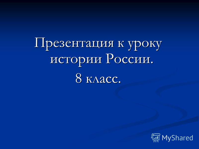 Презентация к уроку истории России. 8 класс.