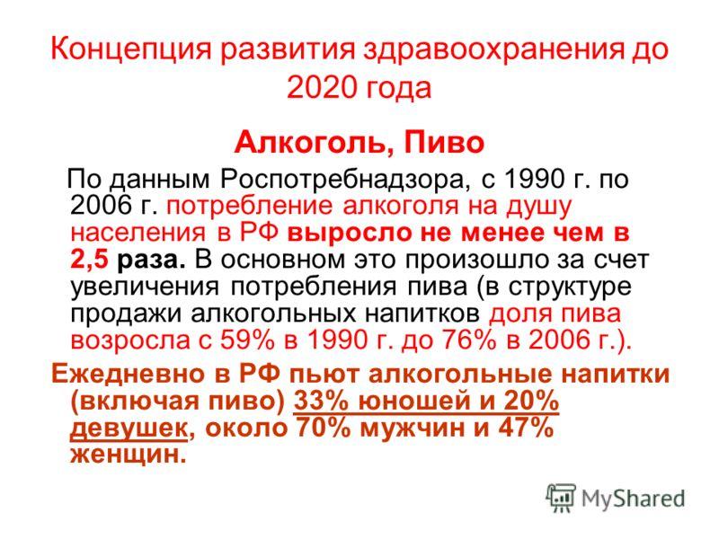 Концепция развития здравоохранения до 2020 года Алкоголь, Пиво По данным Роспотребнадзора, с 1990 г. по 2006 г. потребление алкоголя на душу населения в РФ выросло не менее чем в 2,5 раза. В основном это произошло за счет увеличения потребления пива