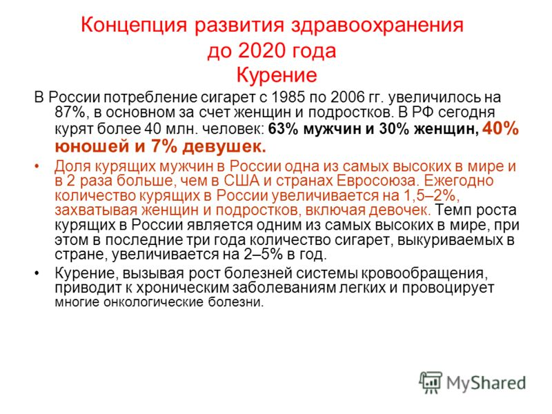 Концепция развития здравоохранения до 2020 года Курение В России потребление сигарет с 1985 по 2006 гг. увеличилось на 87%, в основном за счет женщин и подростков. В РФ сегодня курят более 40 млн. человек: 63% мужчин и 30% женщин, 40% юношей и 7% дев