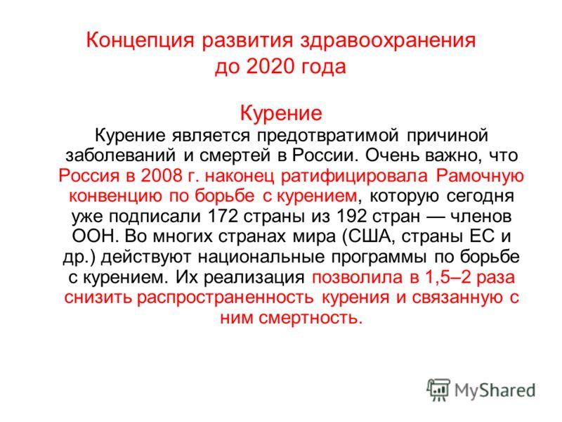 Концепция развития здравоохранения до 2020 года Курение Курение является предотвратимой причиной заболеваний и смертей в России. Очень важно, что Россия в 2008 г. наконец ратифицировала Рамочную конвенцию по борьбе с курением, которую сегодня уже под