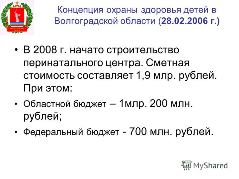 Концепция охраны здоровья детей в Волгоградской области (28.02.2006 г.) В 2008 г. начато строительство перинатального центра. Сметная стоимость составляет 1,9 млр. рублей. При этом: Областной бюджет – 1млр. 200 млн. рублей; Федеральный бюджет - 700 м