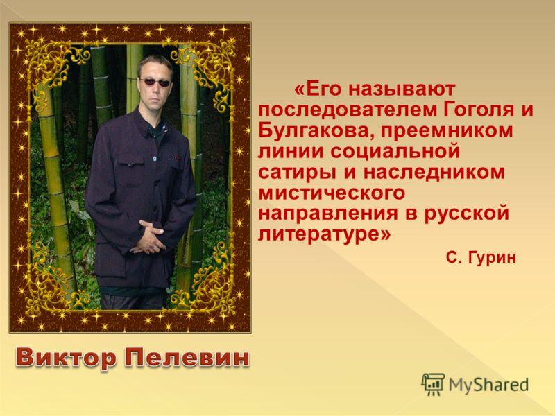 «Его называют последователем Гоголя и Булгакова, преемником линии социальной сатиры и наследником мистического направления в русской литературе» С. Гурин