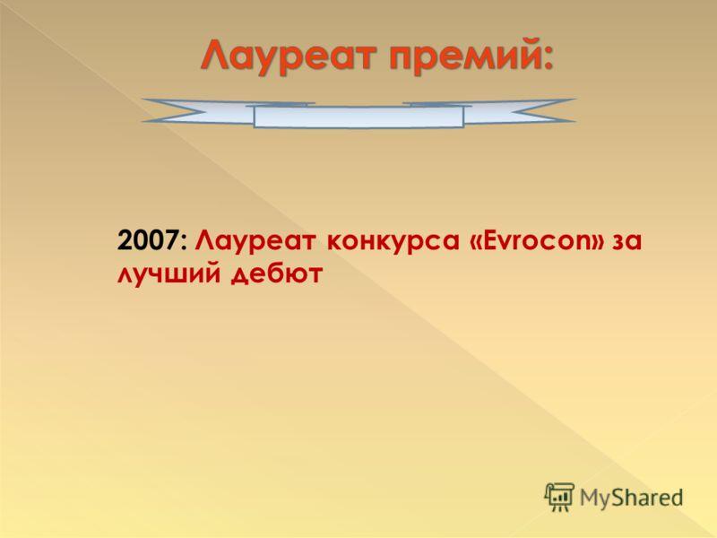 2007: Лауреат конкурса «Evrocon» за лучший дебют