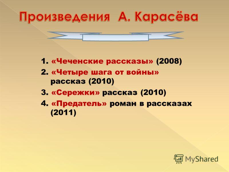 1. «Чеченские рассказы» (2008) 2. «Четыре шага от войны» рассказ (2010) 3. «Сережки» рассказ (2010) 4. «Предатель» роман в рассказах (2011)