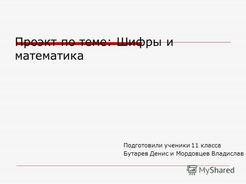 Проэкт по теме: Шифры и математика Подготовили ученики 11 класса Бутарев Денис и Мордовцев Владислав