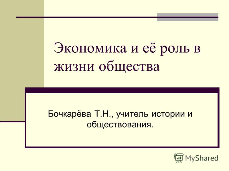 Экономика и её роль в жизни общества Бочкарёва Т.Н., учитель истории и обществования.