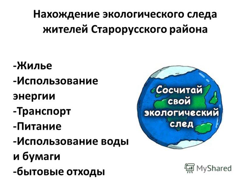 Нахождение экологического следа жителей Старорусского района -Жилье -Использование энергии -Транспорт -Питание -Использование воды и бумаги -бытовые отходы