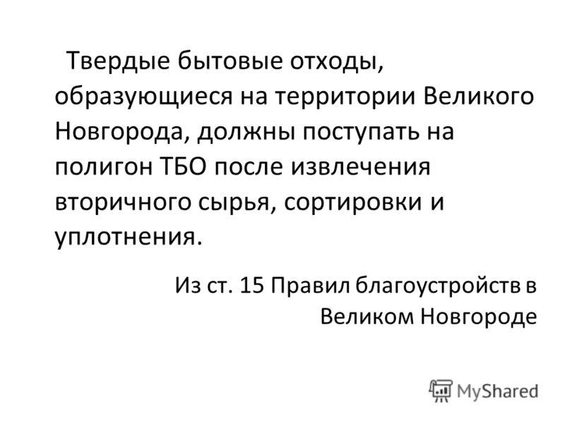 Твердые бытовые отходы, образующиеся на территории Великого Новгорода, должны поступать на полигон ТБО после извлечения вторичного сырья, сортировки и уплотнения. Из ст. 15 Правил благоустройств в Великом Новгороде
