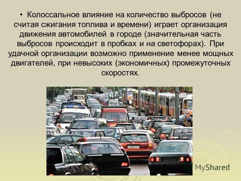Колоссальное влияние на количество выбросов (не считая сжигания топлива и времени) играет организация движения автомобилей в городе (значительная часть выбросов происходит в пробках и на светофорах). При удачной организации возможно применение менее