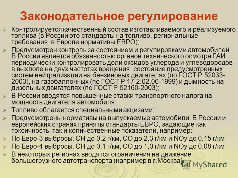 Законодательное регулирование Контролируется качественный состав изготавливаемого и реализуемого топлива (в России это стандарты на топливо, региональные требования, в Европе нормативы ЕВРО); Предусмотрен контроль за состоянием и регулировками автомо