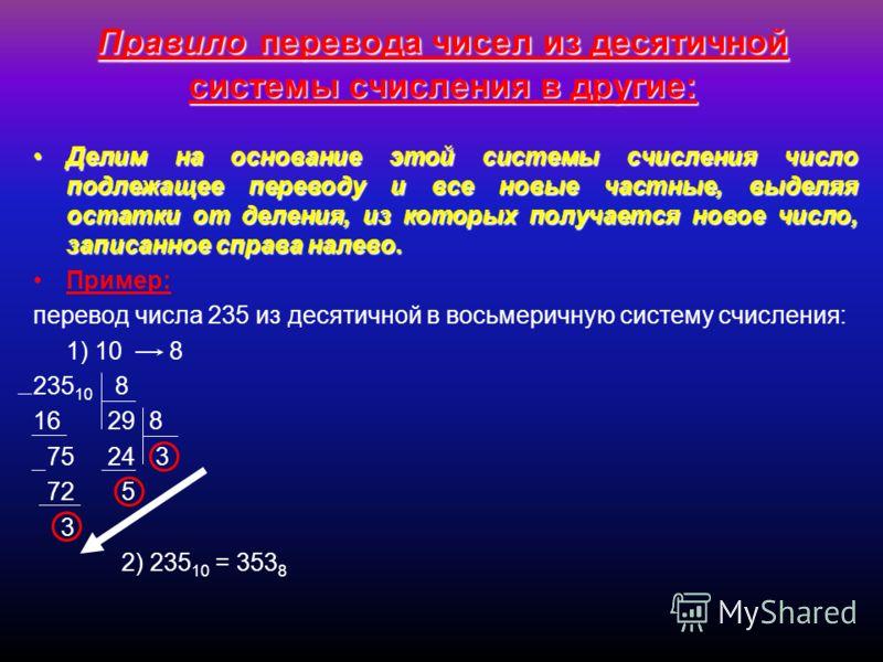 Правило перевода чисел из десятичной системы счисления в другие: Делим на основание этой системы счисления число подлежащее переводу и все новые частные, выделяя остатки от деления, из которых получается новое число, записанное справа налево.Делим на
