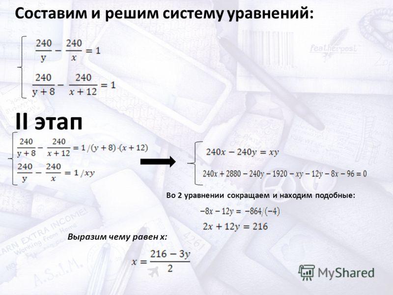 Составим и решим систему уравнений: II этап Во 2 уравнении сокращаем и находим подобные: Выразим чему равен x: