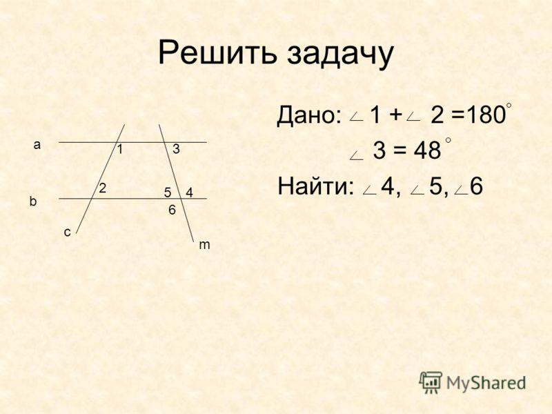 Решить задачу Дано: 1 + 2 =180 3 = 48 Найти: 4, 5, 6 1 a b c m 2 3 45 6