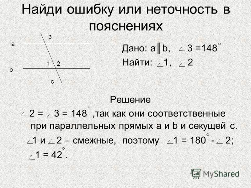 Найди ошибку или неточность в пояснениях Решение 2 = 3 = 148,так как они соответственные при параллельных прямых a и b и секущей с. 1 и 2 – смежные, поэтому 1 = 180 - 2; 1 = 42. Дано: аb, 3 =148 Найти: 1, 2 3 1 a b c 2