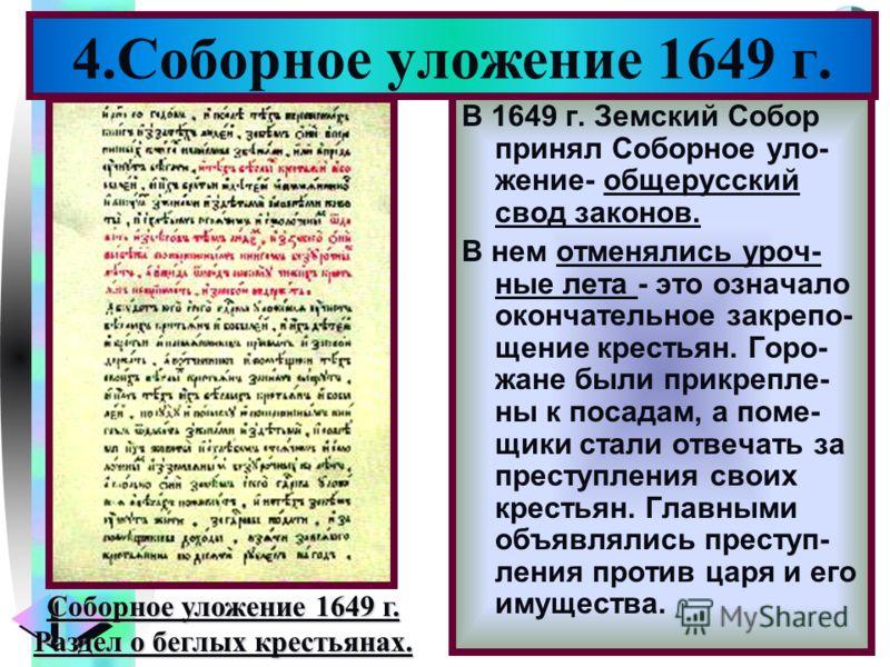 Меню 4.Соборное уложение 1649 г. В 1649 г. Земский Собор принял Соборное уло- жение- общерусский свод законов. В нем отменялись уроч- ные лета - это означало окончательное закрепо- щение крестьян. Горо- жане были прикрепле- ны к посадам, а поме- щики