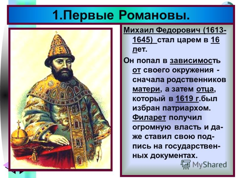 Меню Михаил Федорович (1613- 1645) стал царем в 16 лет. Он попал в зависимость от своего окружения - сначала родственников матери, а затем отца, который в 1619 г.был избран патриархом. Филарет получил огромную власть и да- же ставил свою под- пись на