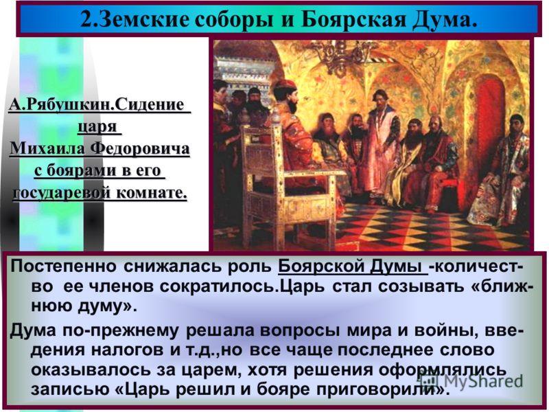 Меню Постепенно снижалась роль Боярской Думы -количест- во ее членов сократилось.Царь стал созывать «ближ- нюю думу». Дума по-прежнему решала вопросы мира и войны, вве- дения налогов и т.д.,но все чаще последнее слово оказывалось за царем, хотя решен