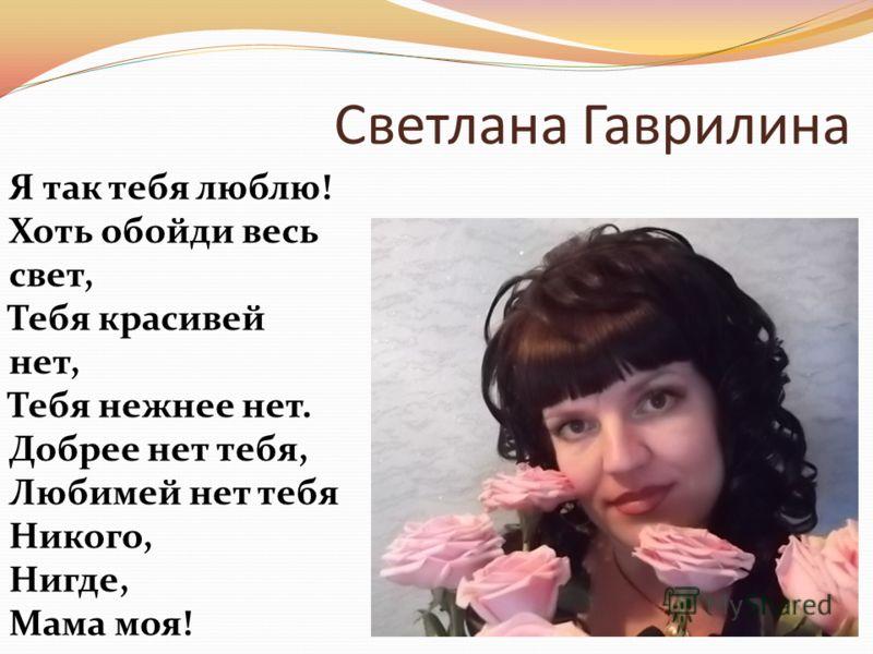 Светлана Гаврилина Я так тебя люблю! Хоть обойди весь свет, Тебя кpасивей нет, Тебя нежнее нет. Добpее нет тебя, Любимей нет тебя Hикого, Hигде, Мама моя!