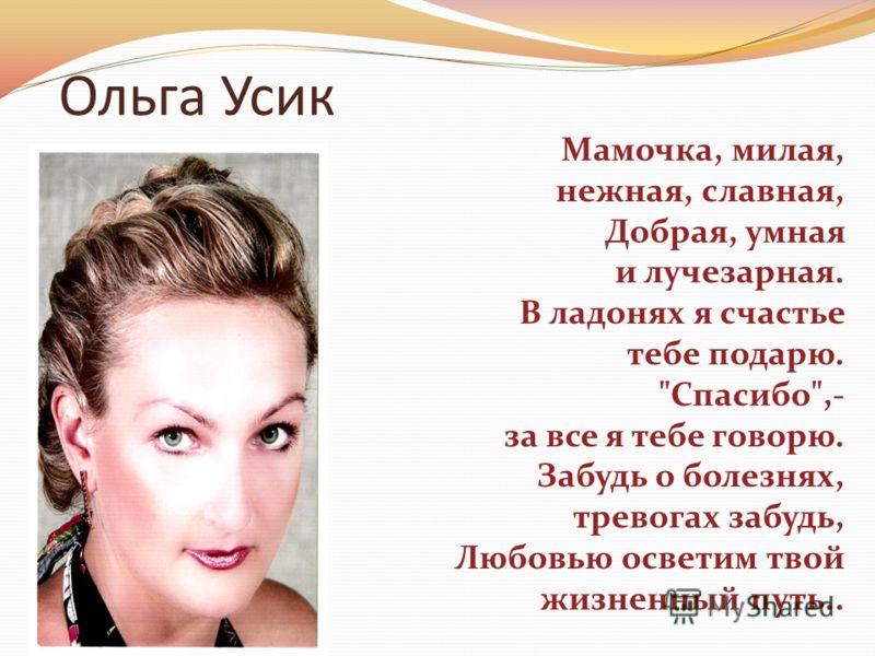 Ольга Усик Мамочка, милая, нежная, славная, Добрая, умная и лучезарная. В ладонях я счастье тебе подарю. Спасибо,- за все я тебе говорю. Забудь о болезнях, тревогах забудь, Любовью осветим твой жизненный путь..
