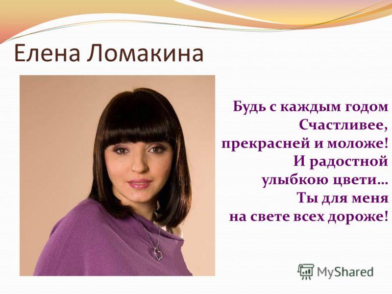 Елена Ломакина Будь с каждым годом Счастливее, прекрасней и моложе! И радостной улыбкою цвети… Ты для меня на свете всех дороже!