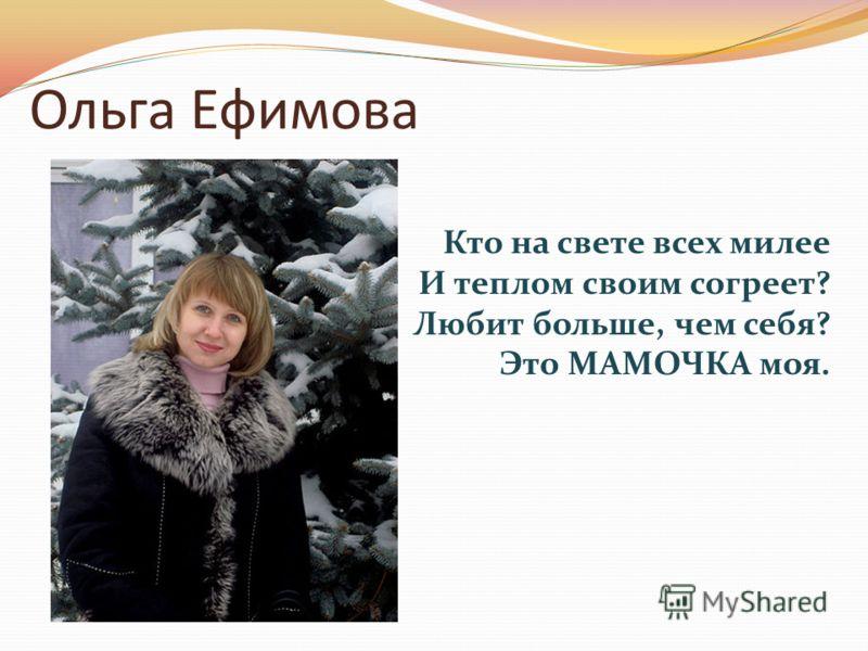Ольга Ефимова Кто на свете всех милее И теплом своим согреет? Любит больше, чем себя? Это МАМОЧКА моя.