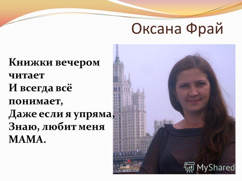 Оксана Фрай Книжки вечером читает И всегда всё понимает, Даже если я упряма, Знаю, любит меня МАМА.