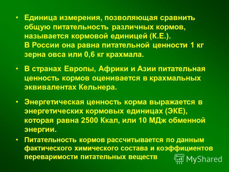 Единица измерения, позволяющая сравнить общую питательность различных кормов, называется кормовой единицей (К.Е.). В России она равна питательной ценности 1 кг зерна овса или 0,6 кг крахмала. В странах Европы, Африки и Азии питательная ценность кормо