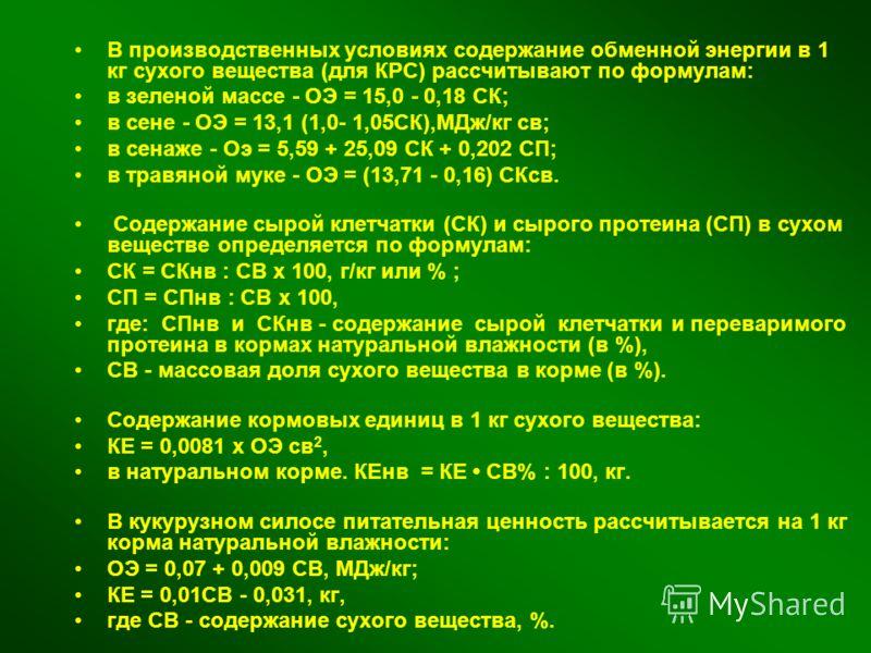 В производственных условиях содержание обменной энергии в 1 кг сухого вещества (для КРС) рассчитывают по формулам: в зеленой массе - ОЭ = 15,0 - 0,18 СК; в сене - ОЭ = 13,1 (1,0- 1,05СК),МДж/кг св; в сенаже - Оэ = 5,59 + 25,09 СК + 0,202 СП; в травян