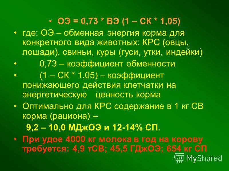 ОЭ = 0,73 * ВЭ (1 – СК * 1,05) где: ОЭ – обменная энергия корма для конкретного вида животных: КРС (овцы, лошади), свиньи, куры (гуси, утки, индейки) 0,73 – коэффициент обменности (1 – СК * 1,05) – коэффициент понижающего действия клетчатки на энерге