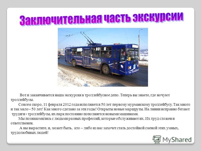 Вот и заканчивается наша экскурсия в троллейбусное депо. Теперь вы знаете, где ночуют троллейбусы. Совсем скоро, 11 февраля 2012 года исполняется 50 лет первому мурманскому троллейбусу. Так много и так мало - 50 лет! Как много сделано за эти годы! От