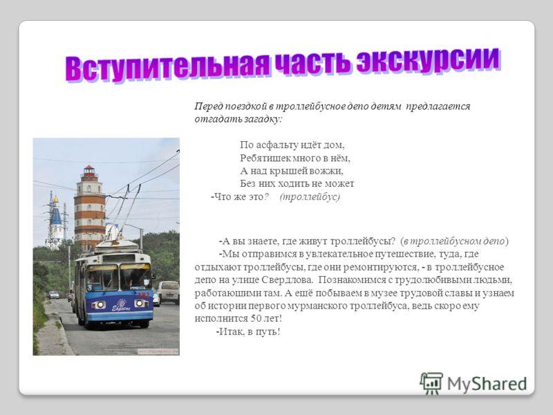 Перед поездкой в троллейбусное депо детям предлагается отгадать загадку: По асфальту идёт дом, Ребятишек много в нём, А над крышей вожжи, Без них ходить не может -Что же это? (троллейбус) -А вы знаете, где живут троллейбусы? (в троллейбусном депо) -М