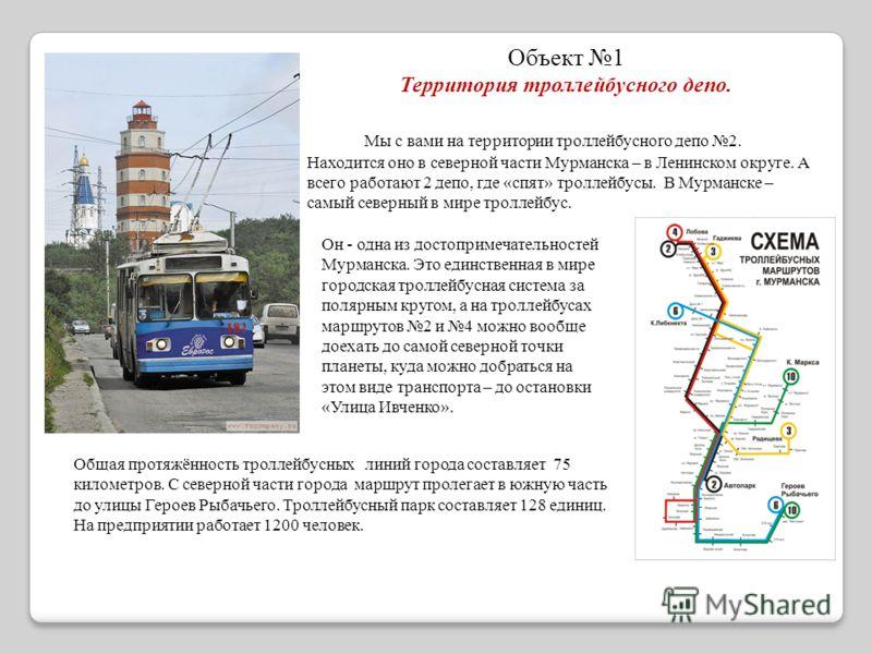 Объект 1 Территория троллейбусного депо. Мы с вами на территории троллейбусного депо 2. Находится оно в северной части Мурманска – в Ленинском округе. А всего работают 2 депо, где «спят» троллейбусы. В Мурманске – самый северный в мире троллейбус. Он