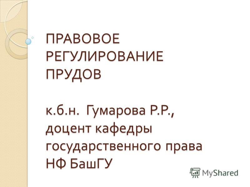 ПРАВОВОЕ РЕГУЛИРОВАНИЕ ПРУДОВ к. б. н. Гумарова Р. Р., доцент кафедры государственного права НФ БашГУ