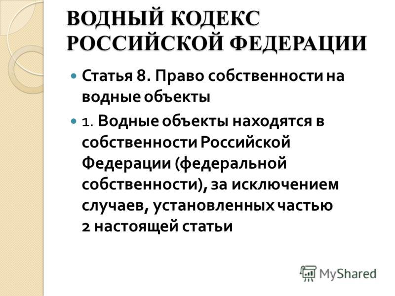 ВОДНЫЙ КОДЕКС РОССИЙСКОЙ ФЕДЕРАЦИИ Статья 8. Право собственности на водные объекты 1. Водные объекты находятся в собственности Российской Федерации ( федеральной собственности ), за исключением случаев, установленных частью 2 настоящей статьи