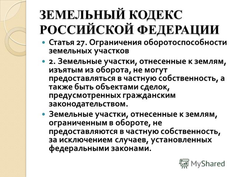 ЗЕМЕЛЬНЫЙ КОДЕКС РОССИЙСКОЙ ФЕДЕРАЦИИ Статья 27. Ограничения оборотоспособности земельных участков 2. Земельные участки, отнесенные к землям, изъятым из оборота, не могут предоставляться в частную собственность, а также быть объектами сделок, предусм