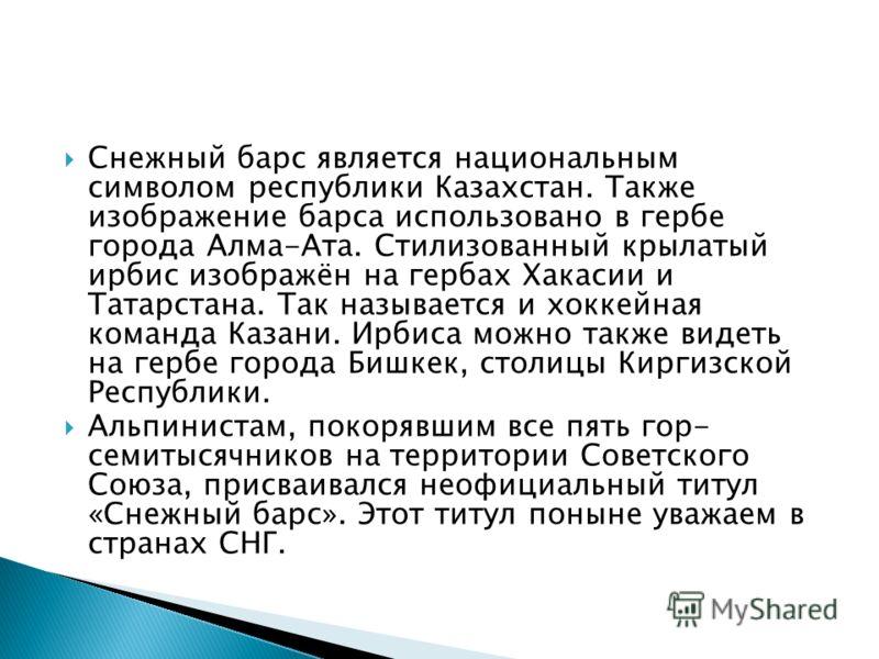 Снежный барс является национальным символом республики Казахстан. Также изображение барса использовано в гербе города Алма-Ата. Стилизованный крылатый ирбис изображён на гербах Хакасии и Татарстана. Так называется и хоккейная команда Казани. Ирбиса м
