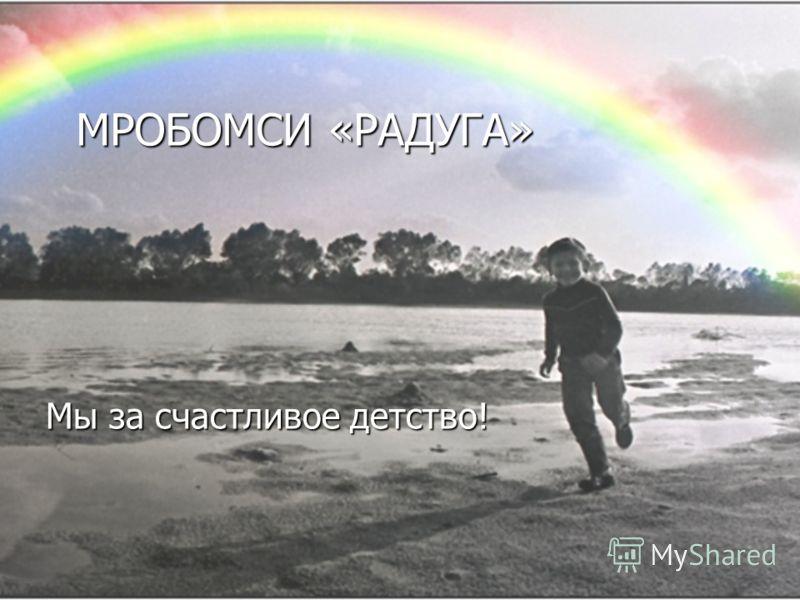 МРОБОМСИ «РАДУГА» Мы за счастливое детство!