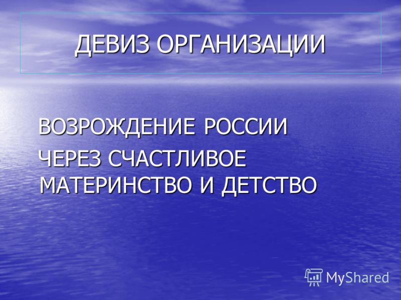 ДЕВИЗ ОРГАНИЗАЦИИ ВОЗРОЖДЕНИЕ РОССИИ ВОЗРОЖДЕНИЕ РОССИИ ЧЕРЕЗ СЧАСТЛИВОЕ МАТЕРИНСТВО И ДЕТСТВО ЧЕРЕЗ СЧАСТЛИВОЕ МАТЕРИНСТВО И ДЕТСТВО