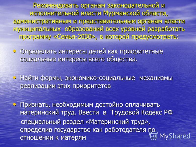 Рекомендовать органам законодательной и исполнительной власти Мурманской области, административным и представительным органам власти муниципальных образований всех уровней разработать программу «Семья-2030», в которой предусмотреть: Определить интере