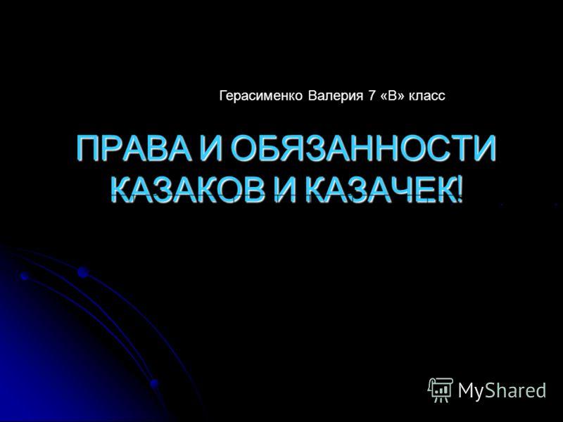ПРАВА И ОБЯЗАННОСТИ КАЗАКОВ И КАЗАЧЕК ! --- Герасименко Валерия 7 «В» класс