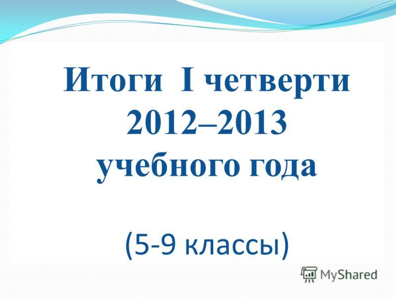 Итоги I четверти 2012–2013 учебного года (5-9 классы)