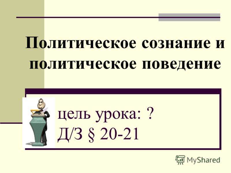 Политическое сознание и политическое поведение цель урока: ? Д/З § 20-21