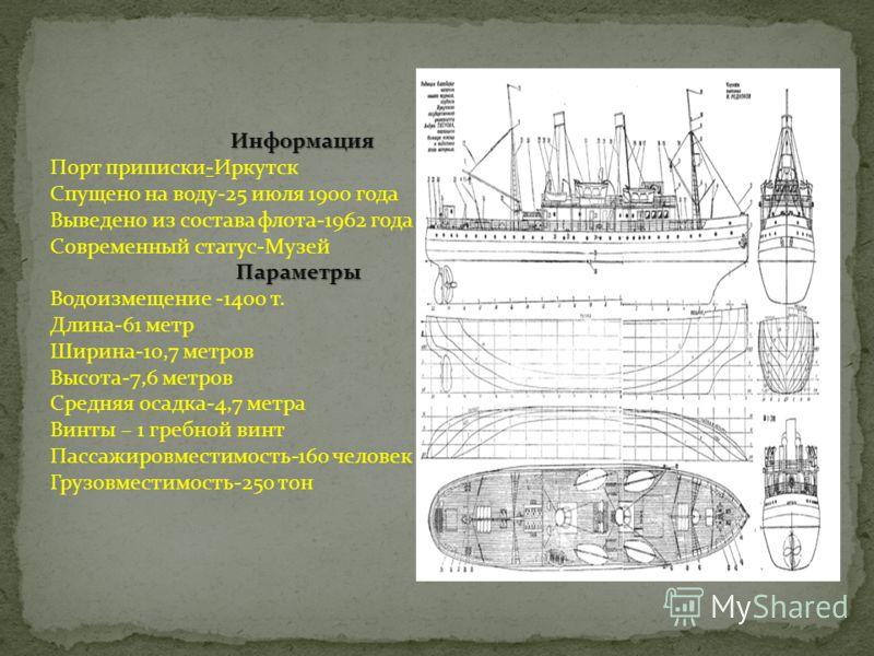 Информация Порт приписки-Иркутск Спущено на воду-25 июля 1900 года Выведено из состава флота-1962 года Современный статус-Музей Параметры Водоизмещение -1400 т. Длина-61 метр Ширина-10,7 метров Высота-7,6 метров Средняя осадка-4,7 метра Винты – 1 гре