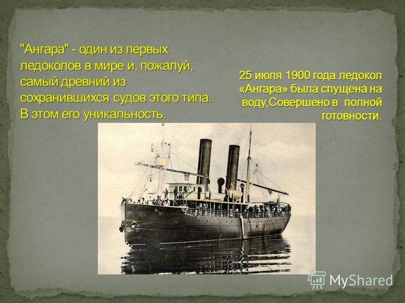 25 июля 1900 года ледокол «Ангара» была спущена на воду,Совершено в полной готовности.